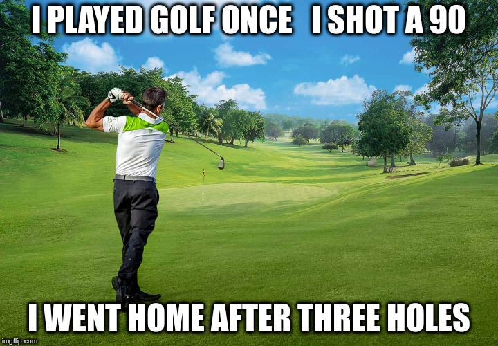 Golf | I PLAYED GOLF ONCE   I SHOT A 90 I WENT HOME AFTER THREE HOLES | image tagged in golf | made w/ Imgflip meme maker