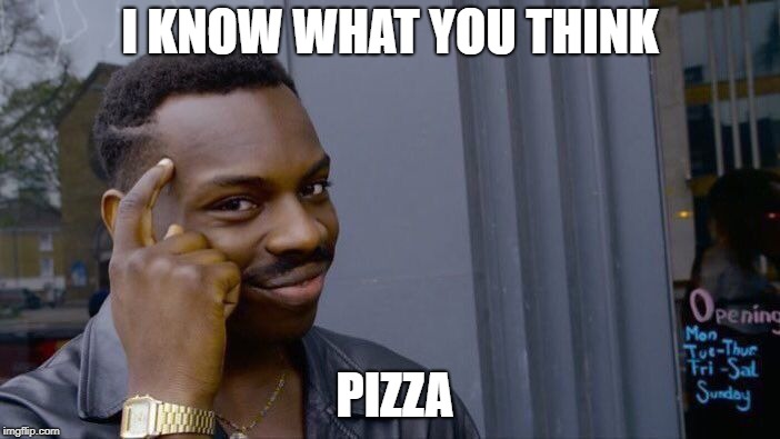 I KNOW IT | I KNOW WHAT YOU THINK PIZZA | image tagged in memes,roll safe think about it | made w/ Imgflip meme maker