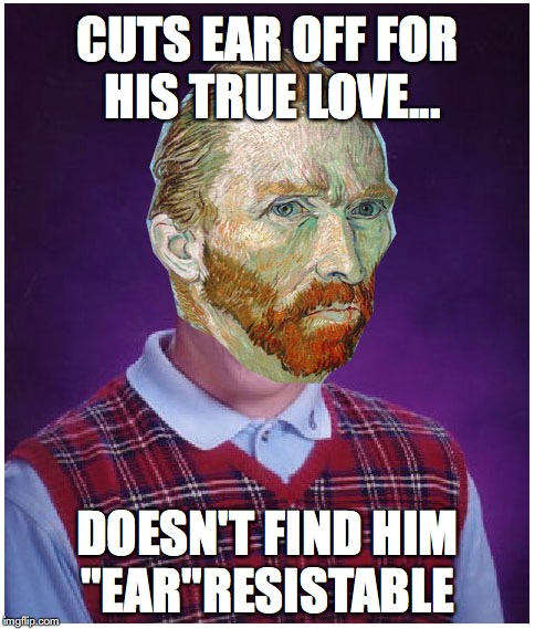 "Van Gogh Joke | CUTS EAR OFF FOR HIS TRUE LOVE... DOESN'T FIND HIM ""EAR""RESISTABLE 