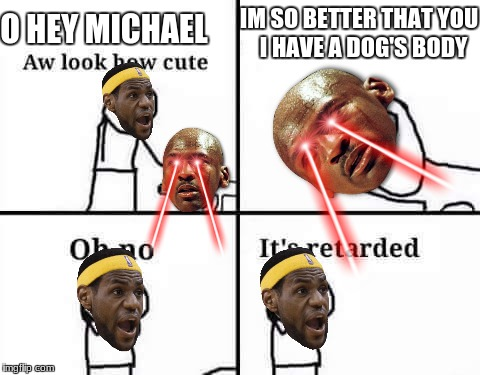 Oh no its retarded | IM SO BETTER THAT YOU I HAVE A DOG'S BODY O HEY MICHAEL | image tagged in oh no its retarded | made w/ Imgflip meme maker