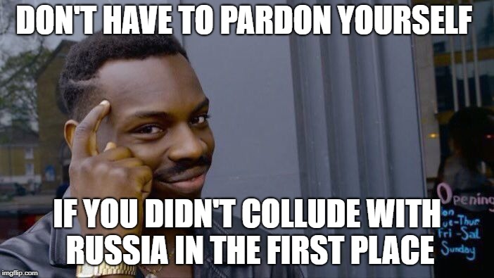 Roll Safe Think About It Meme | DON'T HAVE TO PARDON YOURSELF IF YOU DIDN'T COLLUDE WITH RUSSIA IN THE FIRST PLACE | image tagged in memes,roll safe think about it | made w/ Imgflip meme maker