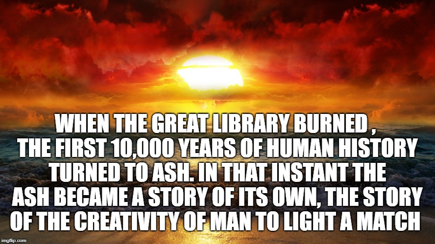 WHEN THE GREAT LIBRARY BURNED , THE FIRST 10,000 YEARS OF HUMAN HISTORY TURNED TO ASH. IN THAT INSTANT THE ASH BECAME A STORY OF ITS OWN, TH | image tagged in humanity,human stupidity,doomed | made w/ Imgflip meme maker