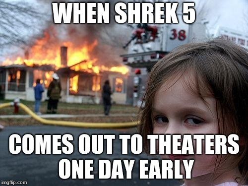 Disaster Girl Meme | WHEN SHREK 5 COMES OUT TO THEATERS ONE DAY EARLY | image tagged in memes,disaster girl | made w/ Imgflip meme maker