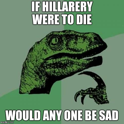 Philosoraptor Meme | IF HILLARERY WERE TO DIE WOULD ANY ONE BE SAD | image tagged in memes,philosoraptor | made w/ Imgflip meme maker