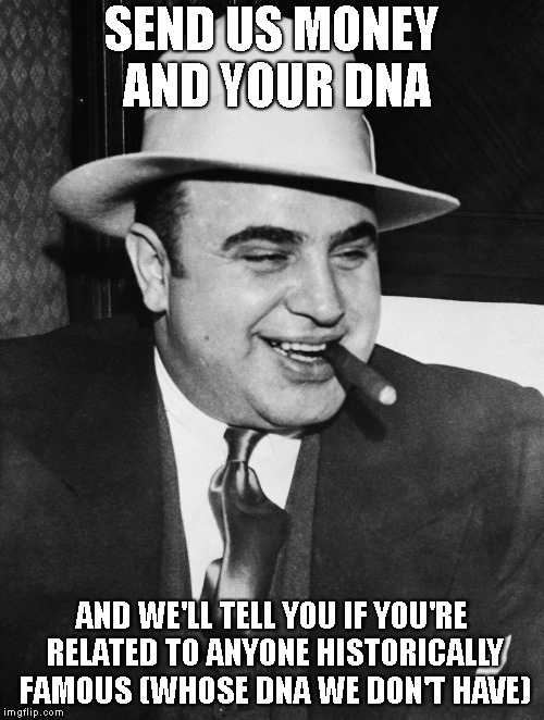 SEND US MONEY AND YOUR DNA AND WE'LL TELL YOU IF YOU'RE RELATED TO ANYONE HISTORICALLY FAMOUS (WHOSE DNA WE DON'T HAVE) | image tagged in al capone | made w/ Imgflip meme maker