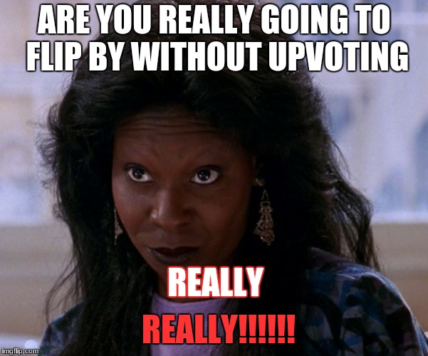 ARE YOU REALLY GOING TO FLIP BY WITHOUT UPVOTING REALLY REALLY!!!!!! | image tagged in you in danger girl | made w/ Imgflip meme maker