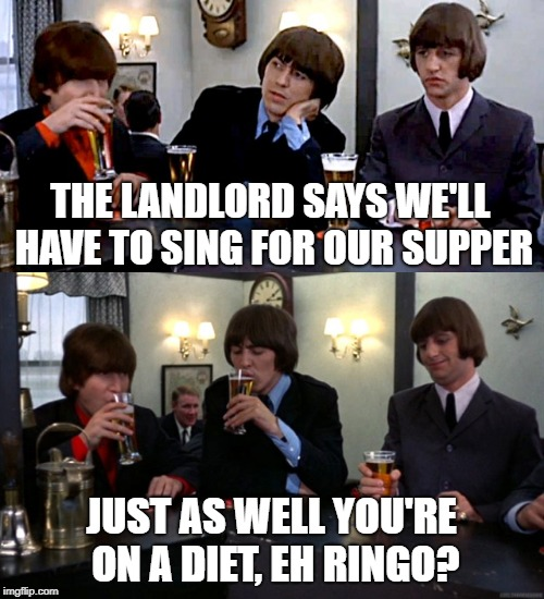 THE LANDLORD SAYS WE'LL HAVE TO SING FOR OUR SUPPER JUST AS WELL YOU'RE ON A DIET, EH RINGO? | made w/ Imgflip meme maker