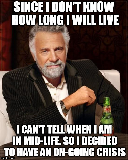 The Most Interesting Man In The World Meme | SINCE I DON'T KNOW HOW LONG I WILL LIVE I CAN'T TELL WHEN I AM IN MID-LIFE. SO I DECIDED TO HAVE AN ON-GOING CRISIS | image tagged in memes,the most interesting man in the world | made w/ Imgflip meme maker