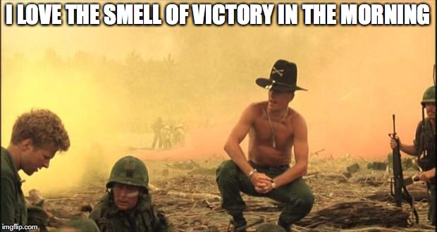 I love the smell of napalm in the morning | I LOVE THE SMELL OF VICTORY IN THE MORNING | image tagged in i love the smell of napalm in the morning | made w/ Imgflip meme maker