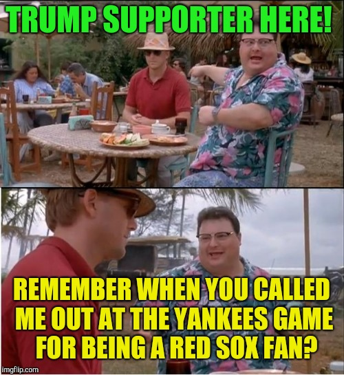 Puerto Rico vacation revenge!  | TRUMP SUPPORTER HERE! REMEMBER WHEN YOU CALLED ME OUT AT THE YANKEES GAME  FOR BEING A RED SOX FAN? | image tagged in memes,see nobody cares,donald trump,puerto rico,revenge | made w/ Imgflip meme maker