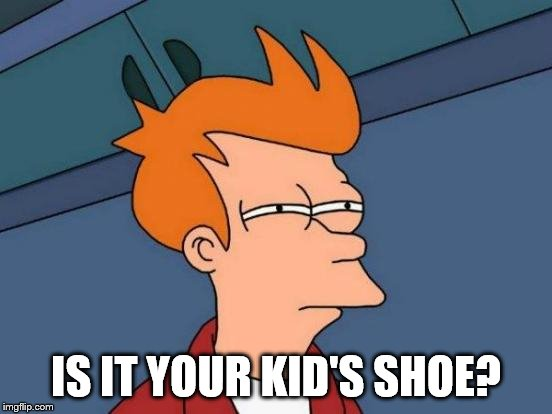 Futurama Fry Meme | IS IT YOUR KID'S SHOE? | image tagged in memes,futurama fry | made w/ Imgflip meme maker