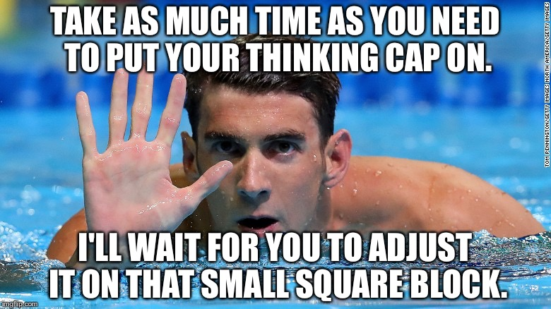 Don't try to outsmart Phelps | TAKE AS MUCH TIME AS YOU NEED TO PUT YOUR THINKING CAP ON. I'LL WAIT FOR YOU TO ADJUST IT ON THAT SMALL SQUARE BLOCK. | image tagged in phelps,memes,swim,stupid humor,insult,thinking | made w/ Imgflip meme maker