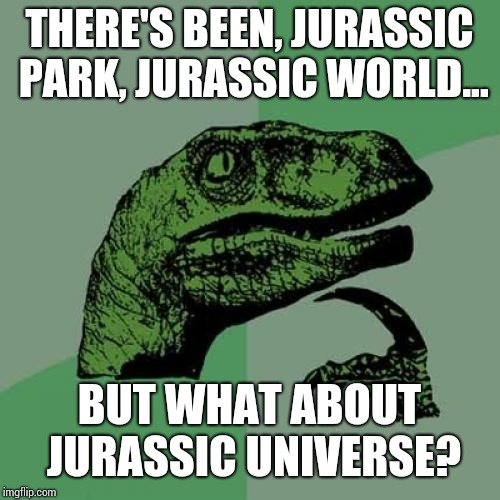 Philosoraptor Meme | THERE'S BEEN, JURASSIC PARK, JURASSIC WORLD... BUT WHAT ABOUT JURASSIC UNIVERSE? | image tagged in memes,philosoraptor | made w/ Imgflip meme maker