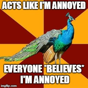 Thespian peacock | ACTS LIKE I'M ANNOYED EVERYONE *BELIEVES* I'M ANNOYED | image tagged in thespian peacock | made w/ Imgflip meme maker