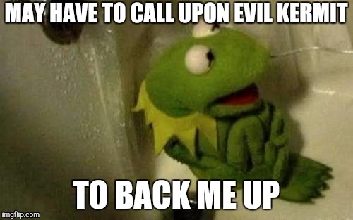 MAY HAVE TO CALL UPON EVIL KERMIT TO BACK ME UP | made w/ Imgflip meme maker