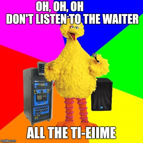 OH, OH, OH            DON'T LISTEN TO THE WAITER ALL THE TI-EIIME | made w/ Imgflip meme maker
