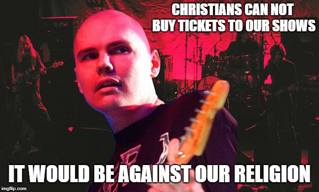 CHRISTIANS CAN NOT BUY TICKETS TO OUR SHOWS IT WOULD BE AGAINST OUR RELIGION | made w/ Imgflip meme maker