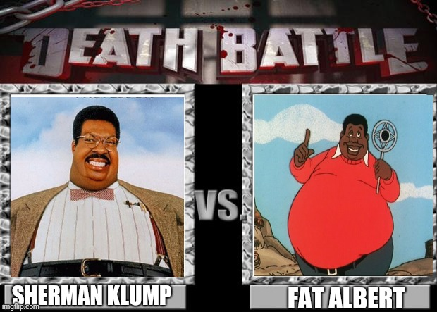 A Fat Fight | SHERMAN KLUMP FAT ALBERT | image tagged in death battle,fat albert,the nutty professor,sherman klump,fat,fat albert and the cosby kids | made w/ Imgflip meme maker
