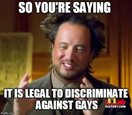 Ancient Aliens Meme | SO YOU'RE SAYING IT IS LEGAL TO DISCRIMINATE AGAINST GAYS | image tagged in memes,ancient aliens | made w/ Imgflip meme maker