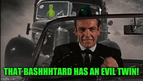 Connery vs Kermit | THAT BASHHHTARD HAS AN EVIL TWIN! | image tagged in connery vs kermit | made w/ Imgflip meme maker