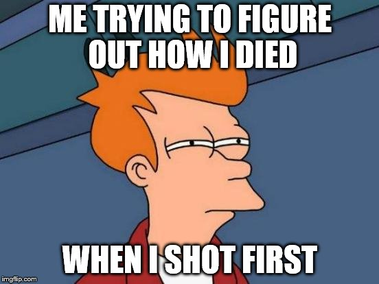 Futurama Fry Meme | ME TRYING TO FIGURE OUT HOW I DIED WHEN I SHOT FIRST | image tagged in memes,futurama fry | made w/ Imgflip meme maker