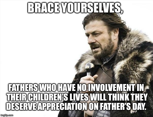Brace Yourselves X is Coming Meme | BRACE YOURSELVES, FATHERS WHO HAVE NO INVOLVEMENT IN THEIR CHILDREN'S LIVES WILL THINK THEY DESERVE APPRECIATION ON FATHER'S DAY. | image tagged in memes,brace yourselves x is coming | made w/ Imgflip meme maker