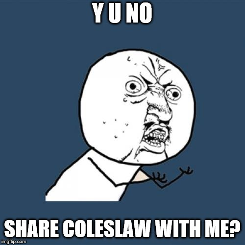 Y U No Meme | Y U NO SHARE COLESLAW WITH ME? | image tagged in memes,y u no | made w/ Imgflip meme maker