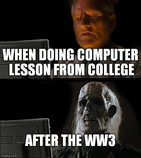 Ill Just Wait Here Meme | WHEN DOING COMPUTER LESSON FROM COLLEGE AFTER THE WW3 | image tagged in memes,ill just wait here | made w/ Imgflip meme maker