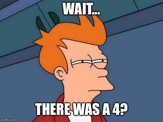 Futurama Fry Meme | WAIT... THERE WAS A 4? | image tagged in memes,futurama fry | made w/ Imgflip meme maker