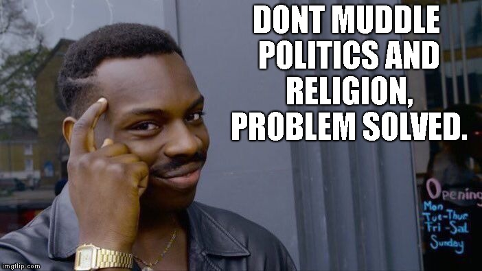 Roll Safe Think About It Meme | DONT MUDDLE POLITICS AND RELIGION, PROBLEM SOLVED. | image tagged in memes,roll safe think about it | made w/ Imgflip meme maker