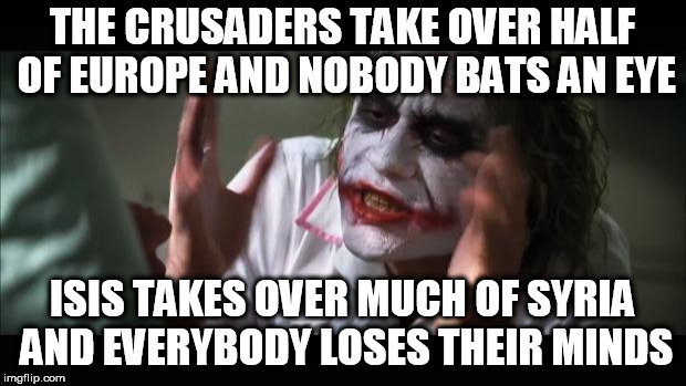 And everybody loses their minds Meme | THE CRUSADERS TAKE OVER HALF OF EUROPE AND NOBODY BATS AN EYE ISIS TAKES OVER MUCH OF SYRIA AND EVERYBODY LOSES THEIR MINDS | image tagged in memes,and everybody loses their minds,crusaders,isis | made w/ Imgflip meme maker