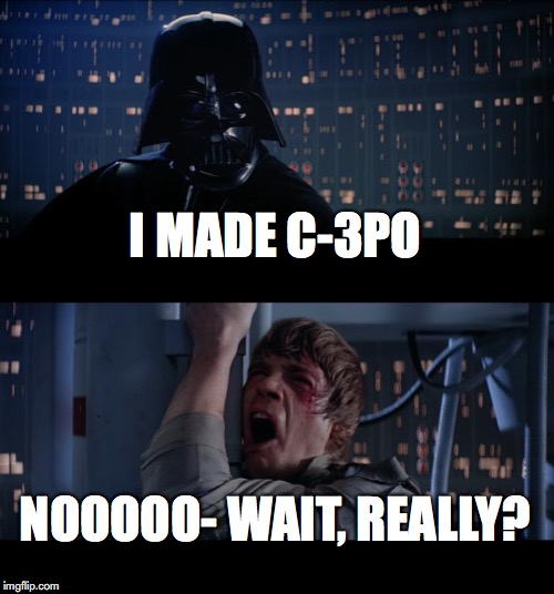 Star Wars No Meme | I MADE C-3PO NOOOOO- WAIT, REALLY? | image tagged in memes,star wars no | made w/ Imgflip meme maker