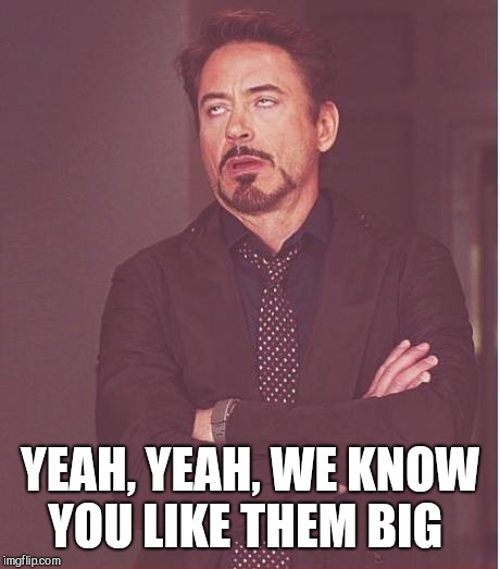 Face You Make Robert Downey Jr Meme | YEAH, YEAH, WE KNOW YOU LIKE THEM BIG | image tagged in memes,face you make robert downey jr | made w/ Imgflip meme maker