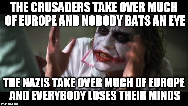 And everybody loses their minds Meme | THE CRUSADERS TAKE OVER MUCH OF EUROPE AND NOBODY BATS AN EYE THE NAZIS TAKE OVER MUCH OF EUROPE AND EVERYBODY LOSES THEIR MINDS | image tagged in memes,and everybody loses their minds,crusades,nazis | made w/ Imgflip meme maker