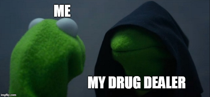 Evil Kermit Meme | ME MY DRUG DEALER | image tagged in memes,evil kermit | made w/ Imgflip meme maker