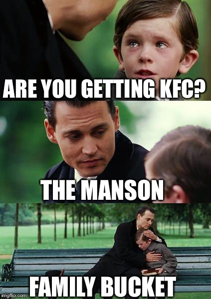 Finding Neverland Meme | ARE YOU GETTING KFC? THE MANSON FAMILY BUCKET | image tagged in memes,finding neverland | made w/ Imgflip meme maker