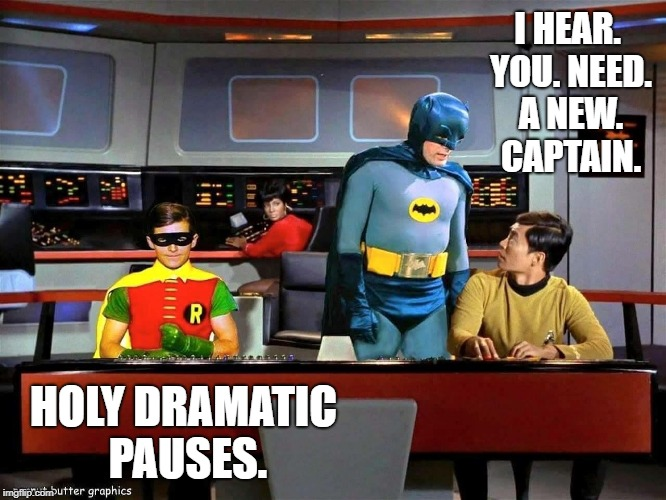 You can only read this in Adam West and Burt Ward's voices...  | I HEAR. YOU. NEED. A NEW. CAPTAIN. HOLY DRAMATIC PAUSES. | image tagged in batman star trek,dramatic pauses | made w/ Imgflip meme maker
