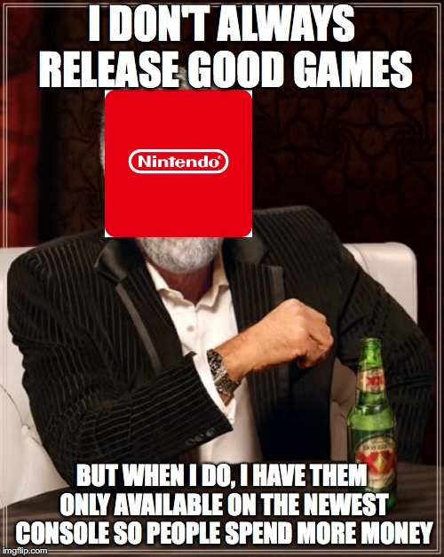 The Most Interesting Man In The World Meme | I DON'T ALWAYS RELEASE GOOD GAMES BUT WHEN I DO, I HAVE THEM ONLY AVAILABLE ON THE NEWEST CONSOLE SO PEOPLE SPEND MORE MONEY | image tagged in memes,the most interesting man in the world | made w/ Imgflip meme maker