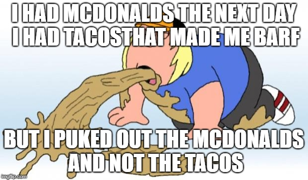 vomit | I HAD MCDONALDS THE NEXT DAY I HAD TACOSTHAT MADE ME BARF BUT I PUKED OUT THE MCDONALDS AND NOT THE TACOS | image tagged in vomit | made w/ Imgflip meme maker
