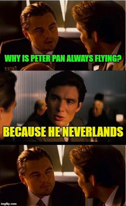 Why is peter pan green? | WHY IS PETER PAN ALWAYS FLYING? BECAUSE HE NEVERLANDS | image tagged in memes,inception,funny,i love bacon | made w/ Imgflip meme maker