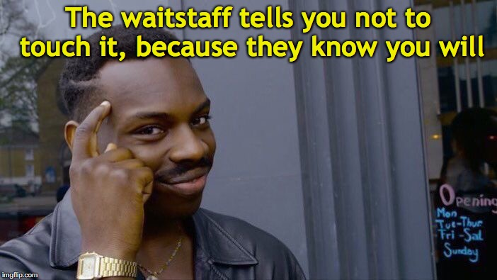 Roll Safe Think About It Meme | The waitstaff tells you not to touch it, because they know you will | image tagged in memes,roll safe think about it | made w/ Imgflip meme maker