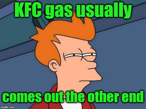 Futurama Fry Meme | KFC gas usually comes out the other end | image tagged in memes,futurama fry | made w/ Imgflip meme maker