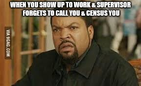 WHEN YOU SHOW UP TO WORK & SUPERVISOR FORGETS TO CALL YOU & CENSUS YOU | image tagged in pissed off | made w/ Imgflip meme maker