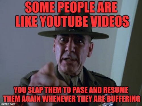 Sergeant Hartmann | SOME PEOPLE ARE LIKE YOUTUBE VIDEOS YOU SLAP THEM TO PASE AND RESUME THEM AGAIN WHENEVER THEY ARE BUFFERING | image tagged in memes,sergeant hartmann | made w/ Imgflip meme maker