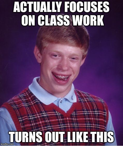 Bad Luck Brian | ACTUALLY FOCUSES ON CLASS WORK TURNS OUT LIKE THIS | image tagged in memes,bad luck brian | made w/ Imgflip meme maker