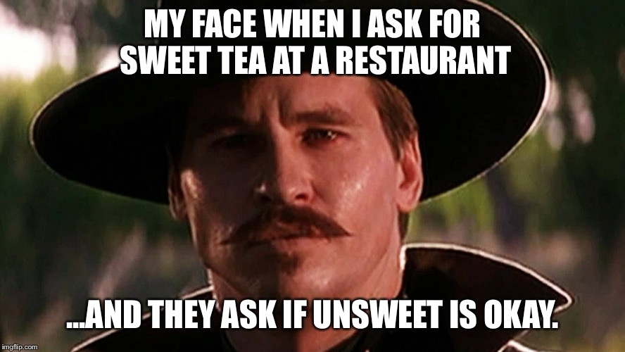 MY FACE WHEN I ASK FOR SWEET TEA AT A RESTAURANT ...AND THEY ASK IF UNSWEET IS OKAY. | image tagged in doc holliday | made w/ Imgflip meme maker
