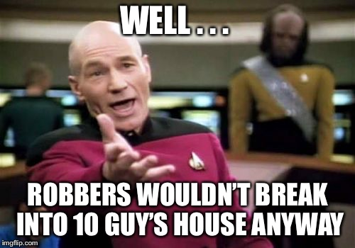 Picard Wtf Meme | WELL . . . ROBBERS WOULDN'T BREAK INTO 10 GUY'S HOUSE ANYWAY | image tagged in memes,picard wtf | made w/ Imgflip meme maker