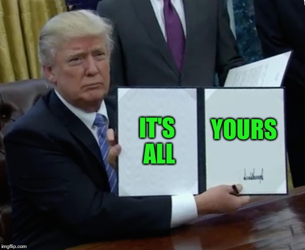 Trump Bill Signing Meme | IT'S ALL YOURS | image tagged in memes,trump bill signing | made w/ Imgflip meme maker
