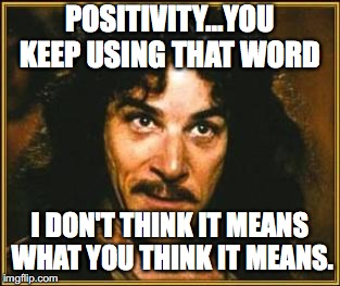 princess bride | POSITIVITY...YOU KEEP USING THAT WORD I DON'T THINK IT MEANS WHAT YOU THINK IT MEANS. | image tagged in princess bride | made w/ Imgflip meme maker