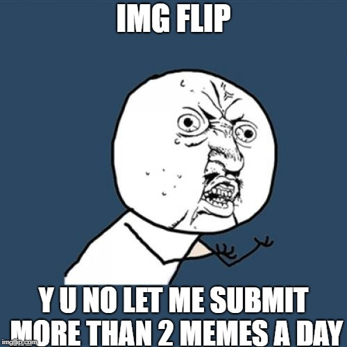 Y U No Imgflip | IMG FLIP Y U NO LET ME SUBMIT MORE THAN 2 MEMES A DAY | image tagged in memes,y u no,imgflip,dank memes,submit | made w/ Imgflip meme maker